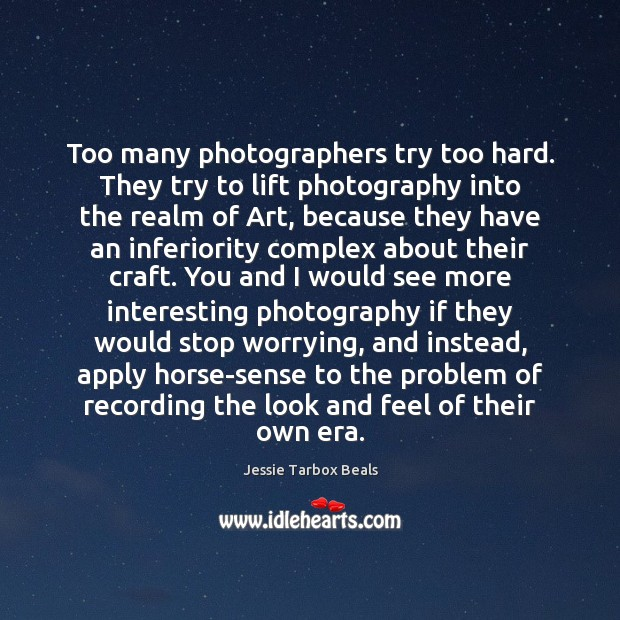 Too many photographers try too hard. They try to lift photography into Image