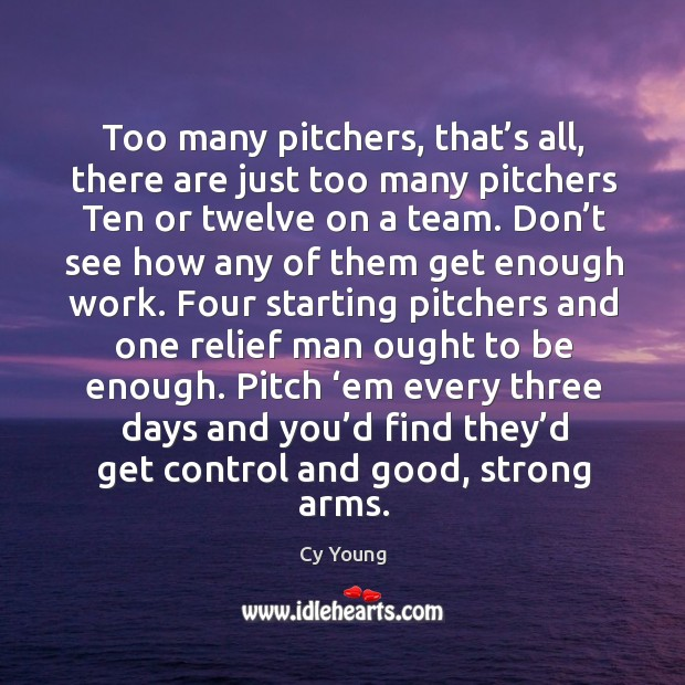 Too many pitchers, that's all, there are just too many pitchers ten or twelve on a team. Image