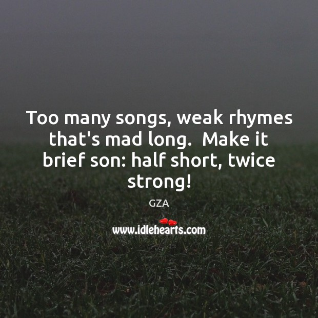 Image, Too many songs, weak rhymes that's mad long.  Make it brief son: half short, twice strong!
