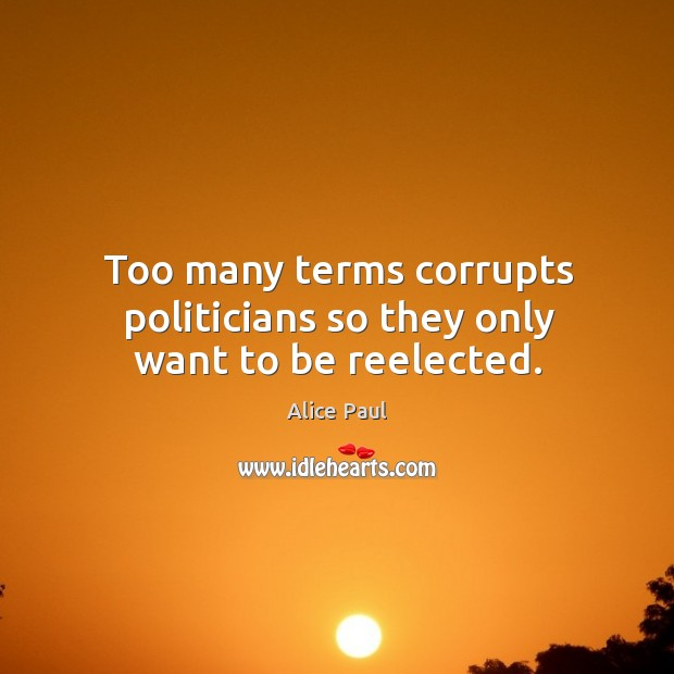 Image, Too many terms corrupts politicians so they only want to be reelected.