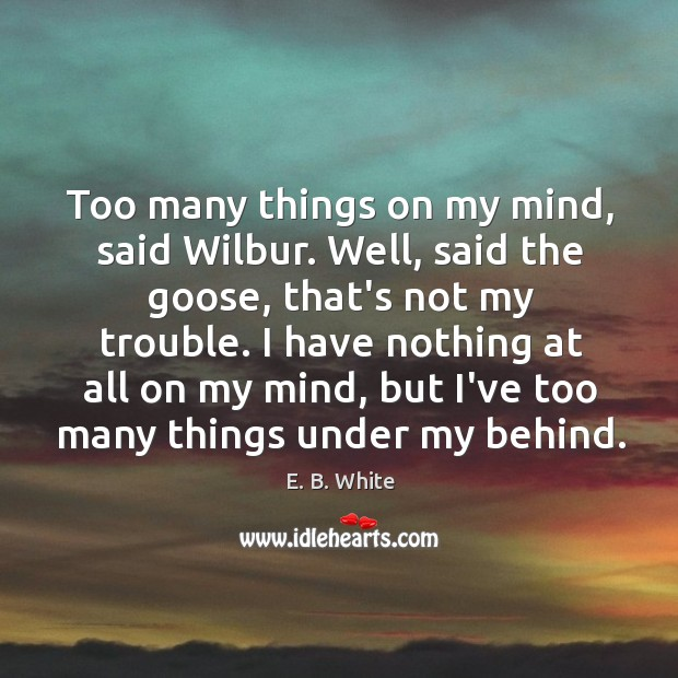 Too many things on my mind, said Wilbur. Well, said the goose, Image