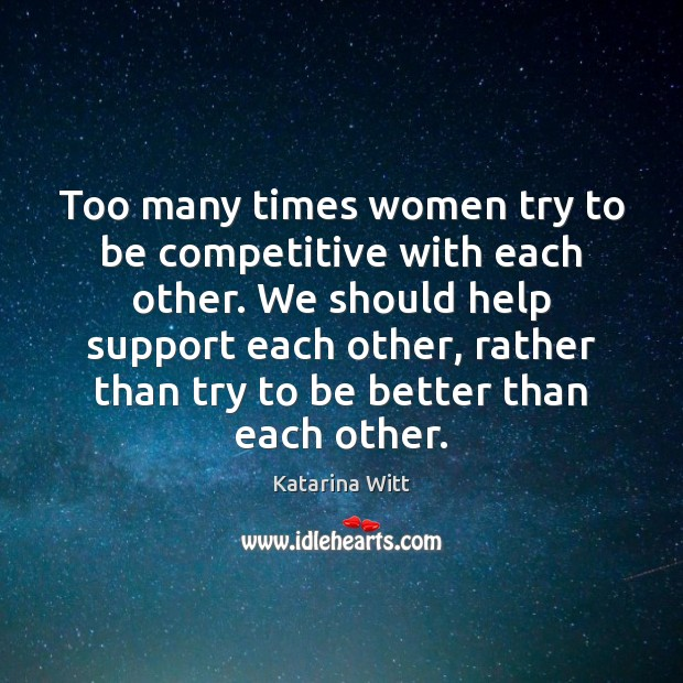 Too many times women try to be competitive with each other. We Image