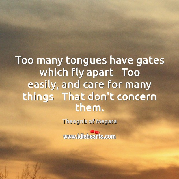 Too many tongues have gates which fly apart   Too easily, and care Image