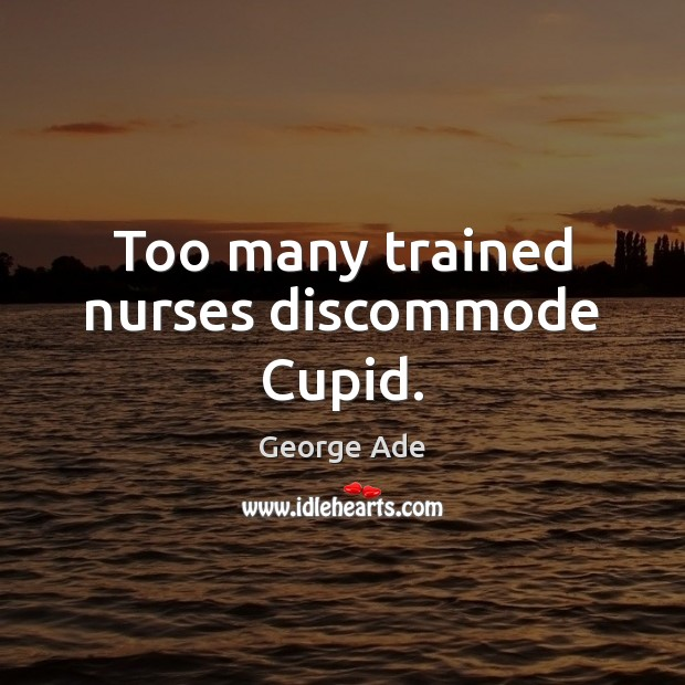 Too many trained nurses discommode Cupid. George Ade Picture Quote