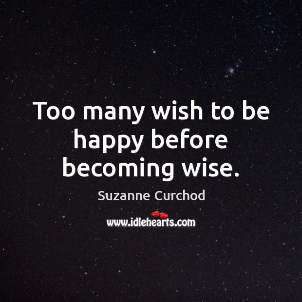 Too many wish to be happy before becoming wise. Suzanne Curchod Picture Quote
