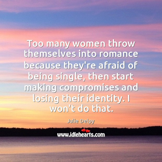 Too many women throw themselves into romance because they're afraid of being Julie Delpy Picture Quote