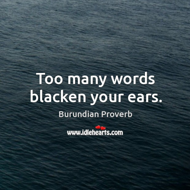 Too many words blacken your ears. Burundian Proverbs Image