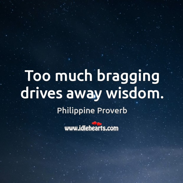 Too much bragging drives away wisdom. Philippine Proverbs Image