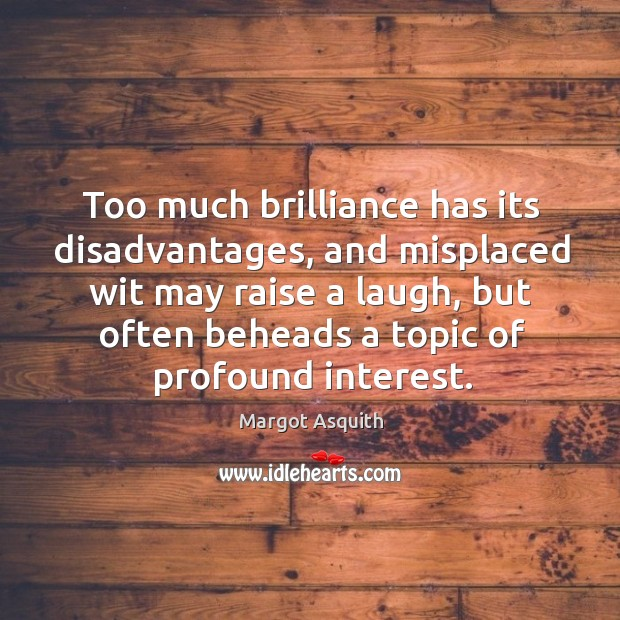 Too much brilliance has its disadvantages, and misplaced wit may raise a Margot Asquith Picture Quote