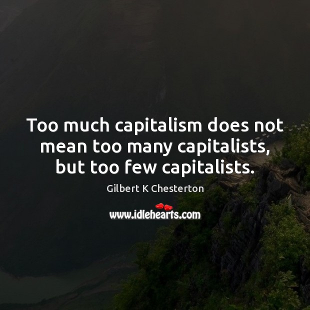 Image, Too much capitalism does not mean too many capitalists, but too few capitalists.