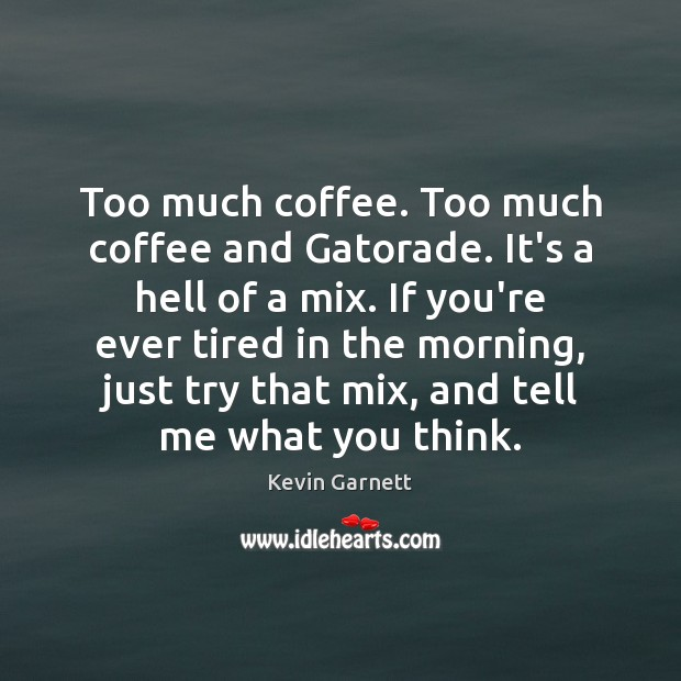 Too much coffee. Too much coffee and Gatorade. It's a hell of Image