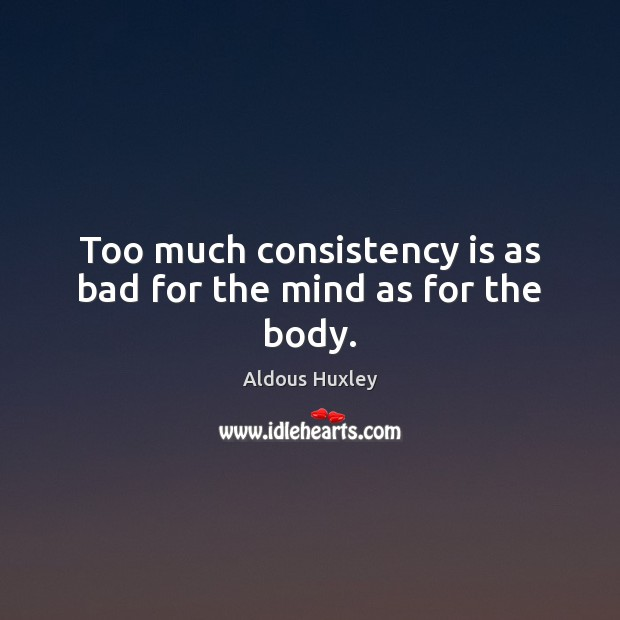 Image about Too much consistency is as bad for the mind as for the body.