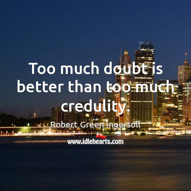 Too much doubt is better than too much credulity. Robert Green Ingersoll Picture Quote