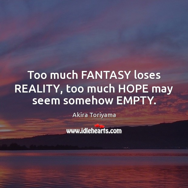 Image, Too much FANTASY loses REALITY, too much HOPE may seem somehow EMPTY.