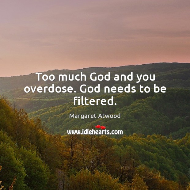 Too much God and you overdose. God needs to be filtered. Image