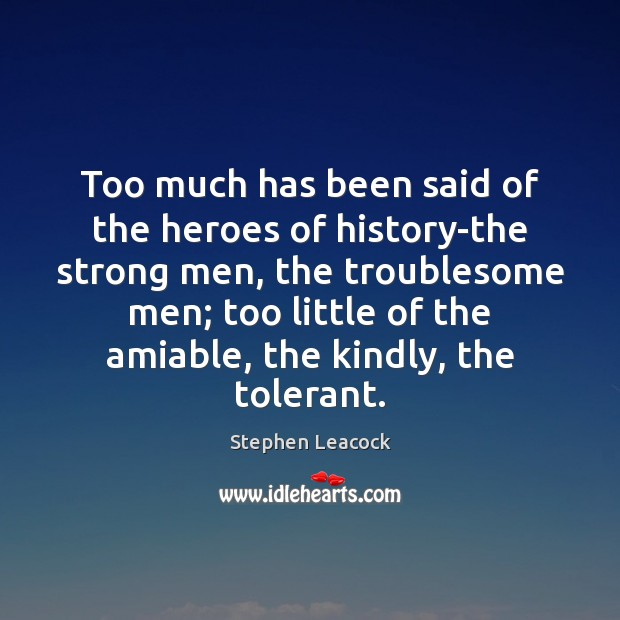Too much has been said of the heroes of history-the strong men, Stephen Leacock Picture Quote