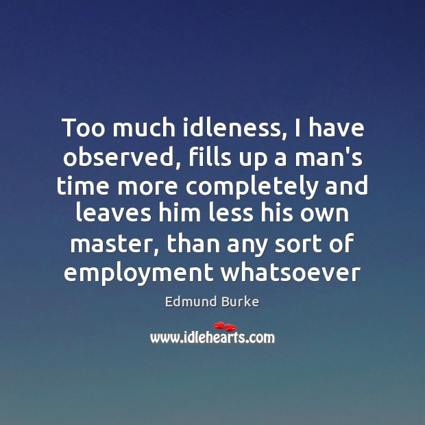 Image, Too much idleness, I have observed, fills up a man's time more