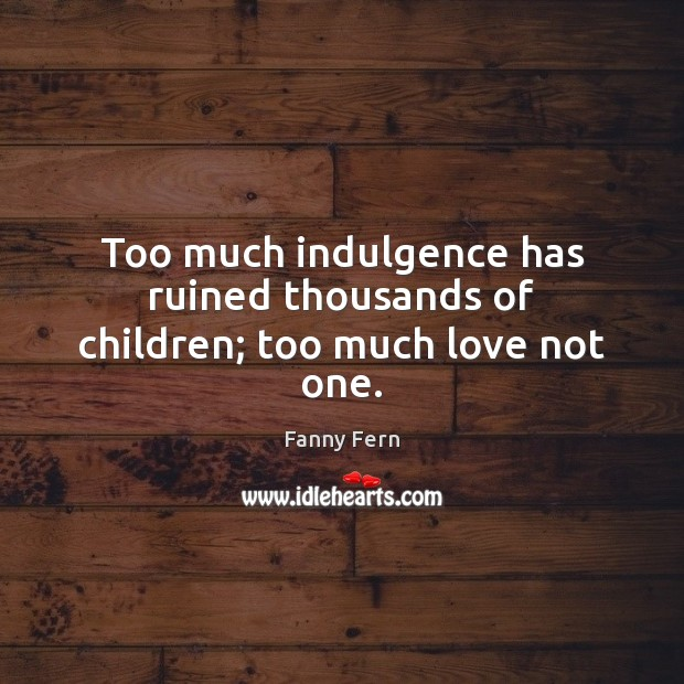 Too much indulgence has ruined thousands of children; too much love not one. Image