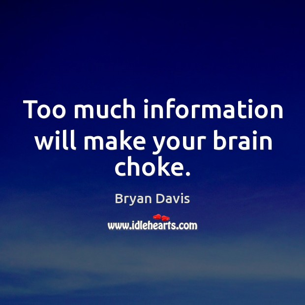 Too much information will make your brain choke. Image