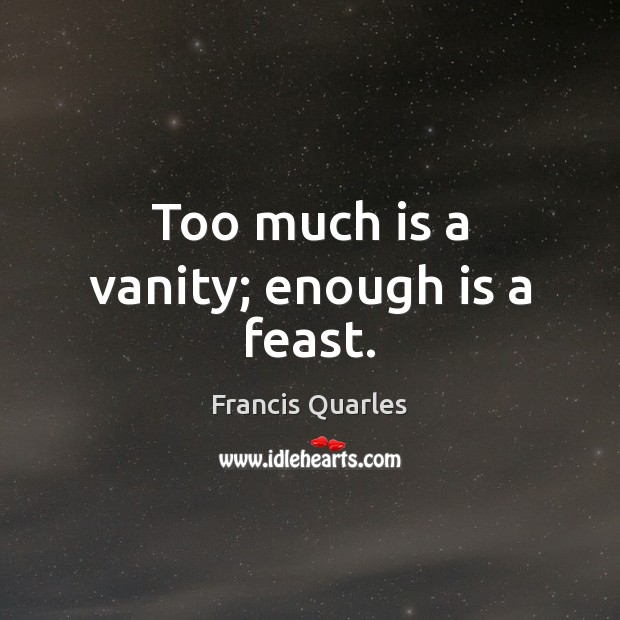 Too much is a vanity; enough is a feast. Francis Quarles Picture Quote