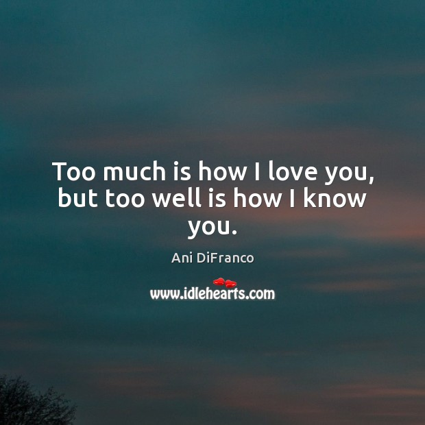 Too much is how I love you, but too well is how I know you. Ani DiFranco Picture Quote