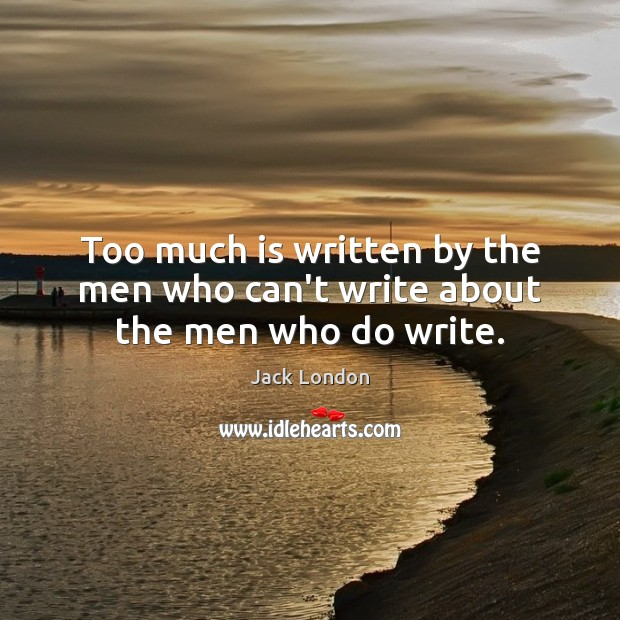 Too much is written by the men who can't write about the men who do write. Jack London Picture Quote