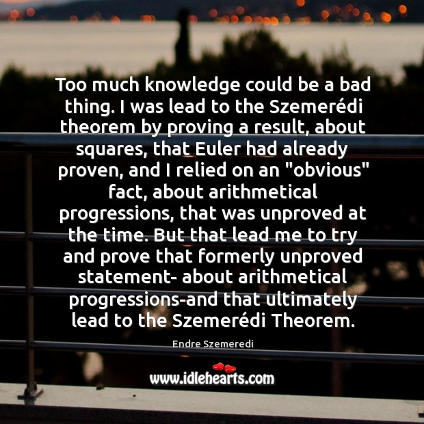 Too much knowledge could be a bad thing. I was lead to Endre Szemeredi Picture Quote