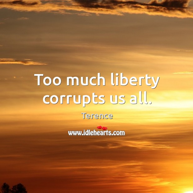 Too much liberty corrupts us all. Terence Picture Quote