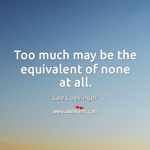 Too much may be the equivalent of none at all. Image