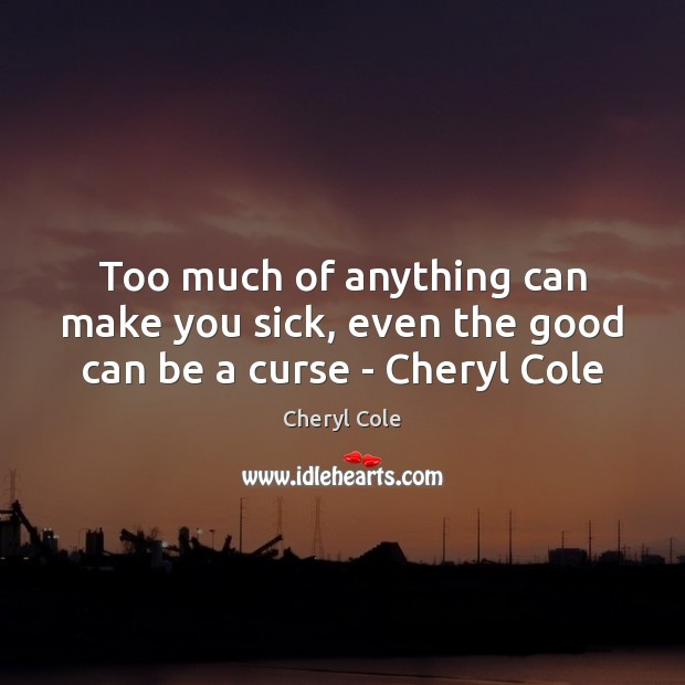 Too much of anything can make you sick, even the good can be a curse – Cheryl Cole Image