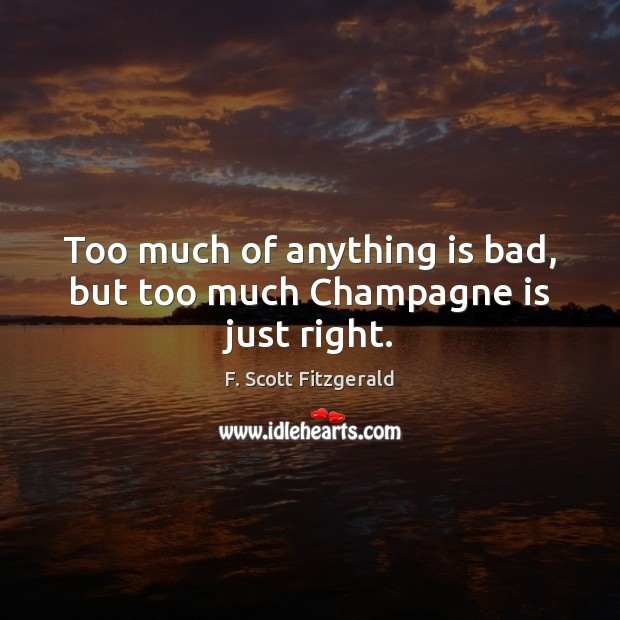 Image, Too much of anything is bad, but too much Champagne is just right.