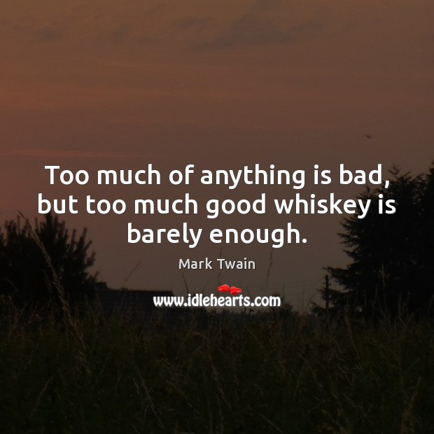 Image, Too much of anything is bad, but too much good whiskey is barely enough.