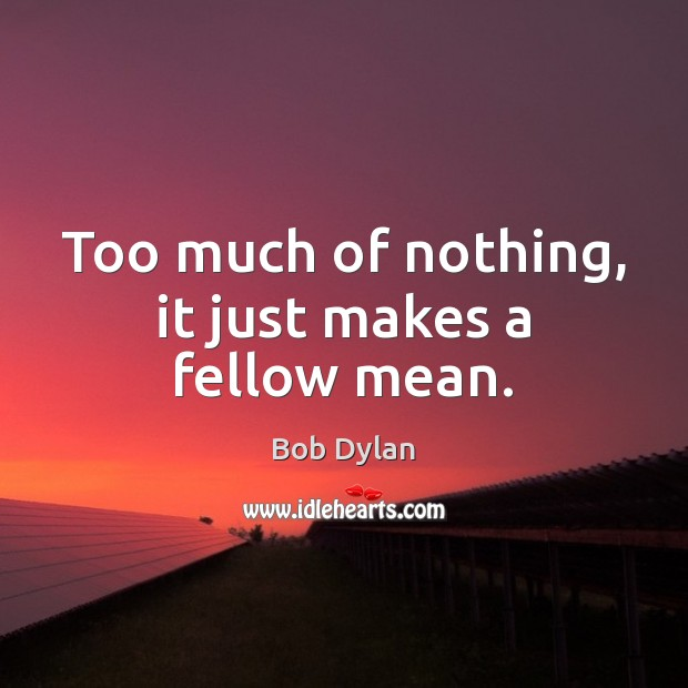 Too much of nothing, it just makes a fellow mean. Image