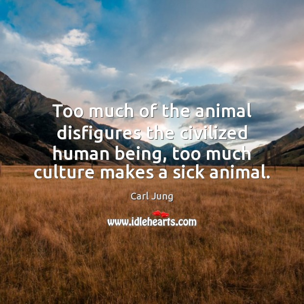 Too much of the animal disfigures the civilized human being, too much Carl Jung Picture Quote