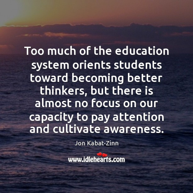 Too much of the education system orients students toward becoming better thinkers, Jon Kabat-Zinn Picture Quote