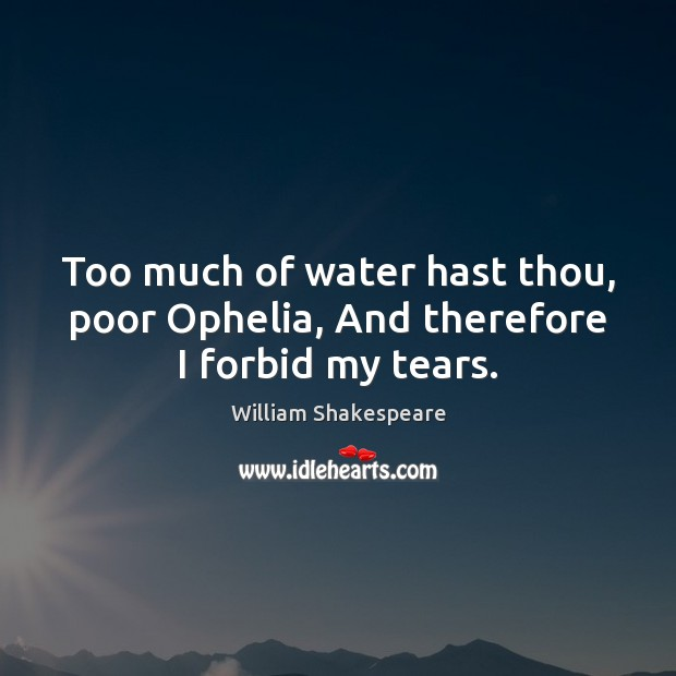 Image, Too much of water hast thou, poor Ophelia, And therefore I forbid my tears.