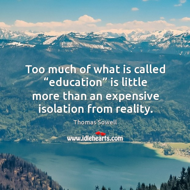 """Too much of what is called """"education"""" is little more than an expensive isolation from reality. Image"""