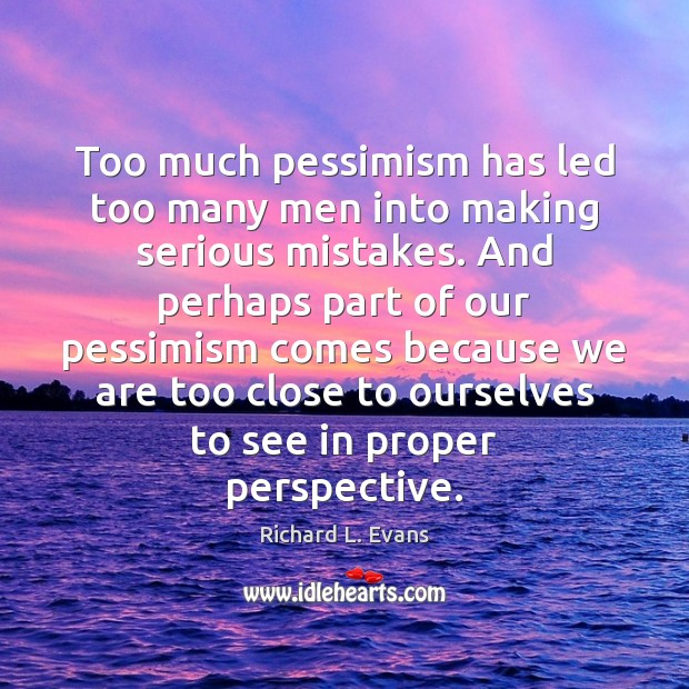Too much pessimism has led too many men into making serious mistakes. Richard L. Evans Picture Quote