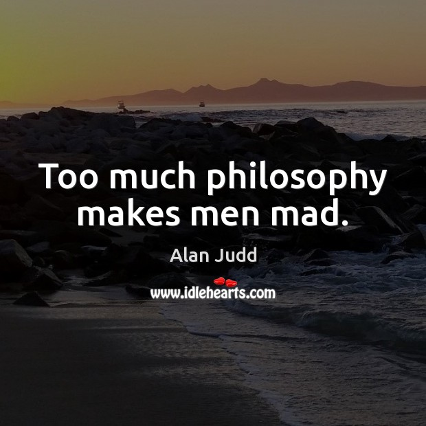 Image, Too much philosophy makes men mad.