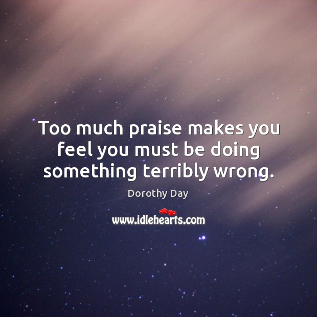 Too much praise makes you feel you must be doing something terribly wrong. Dorothy Day Picture Quote