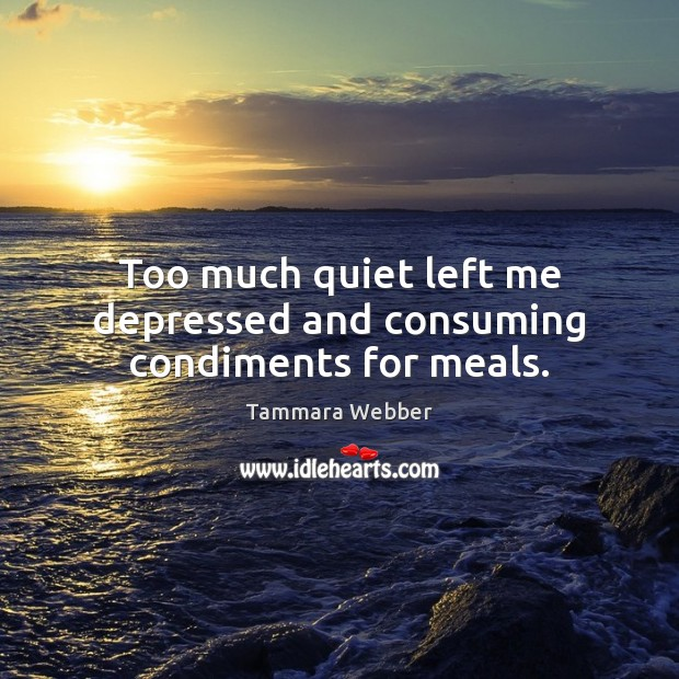Too much quiet left me depressed and consuming condiments for meals. Tammara Webber Picture Quote