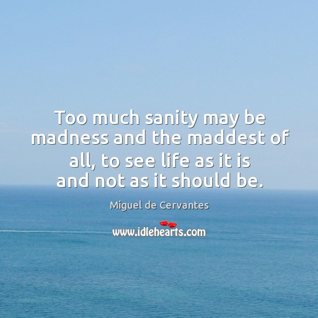 Too much sanity may be madness and the maddest of all, to see life as it is and not as it should be. Image