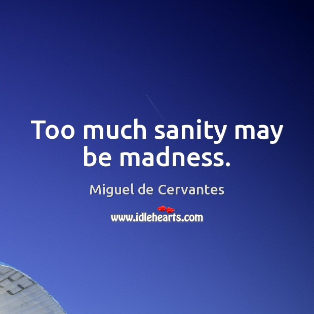 Too much sanity may be madness. Image