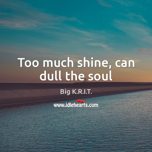 Image, Too much shine, can dull the soul