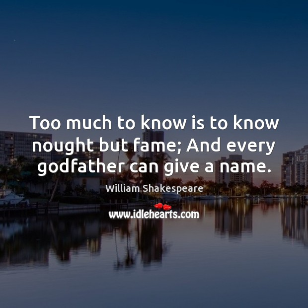 Too much to know is to know nought but fame; And every Godfather can give a name. Image