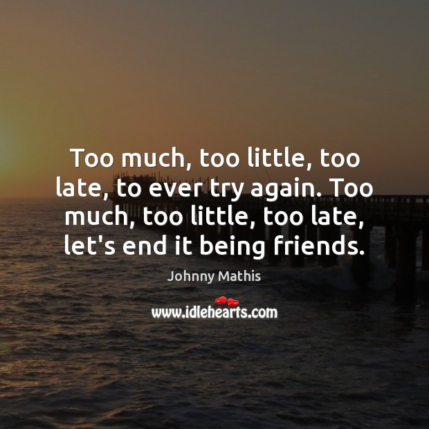 Too much, too little, too late, to ever try again. Too much, Try Again Quotes Image