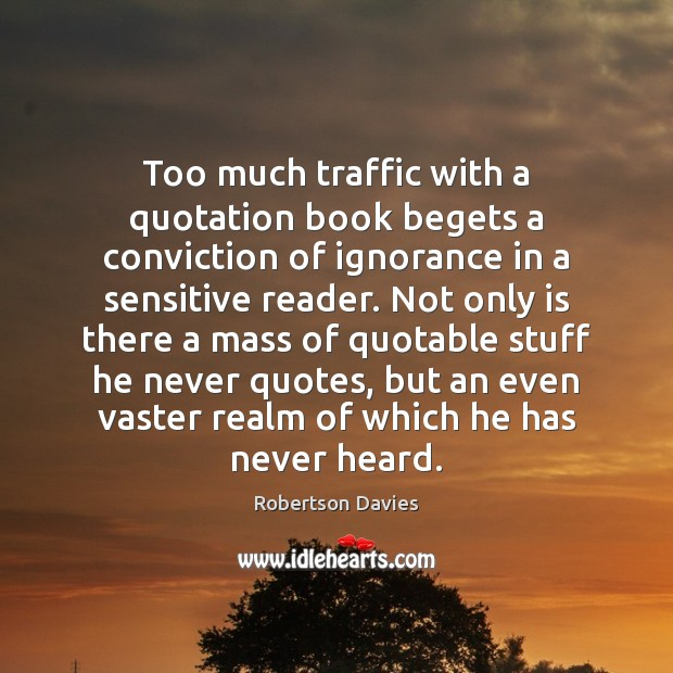 Too much traffic with a quotation book begets a conviction of ignorance Image