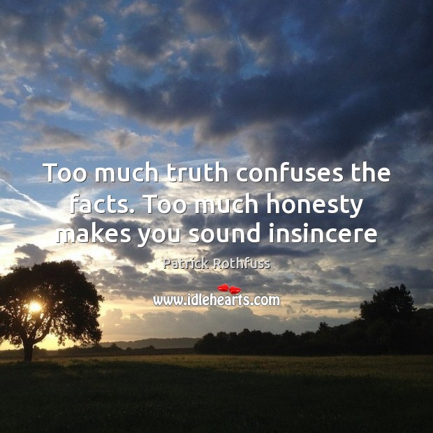 Too much truth confuses the facts. Too much honesty makes you sound insincere Image