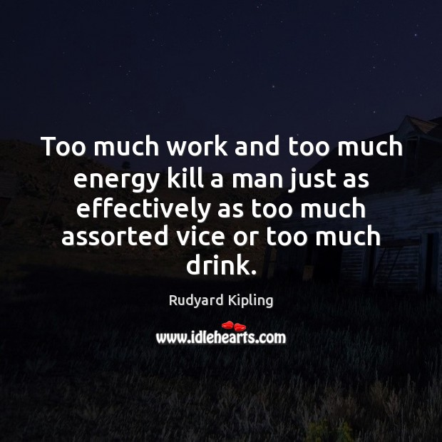 Too much work and too much energy kill a man just as Image