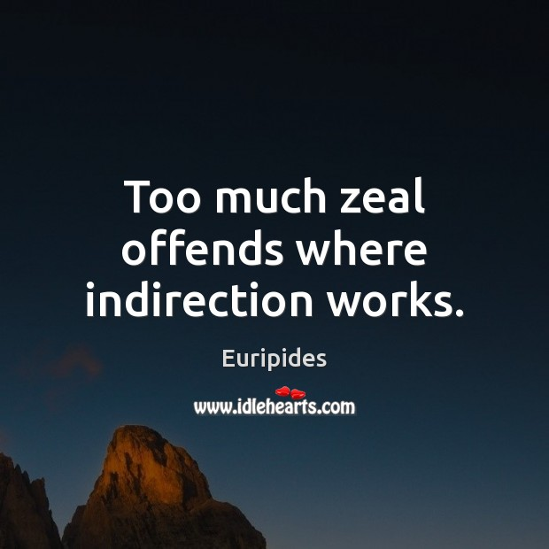 Too much zeal offends where indirection works. Image